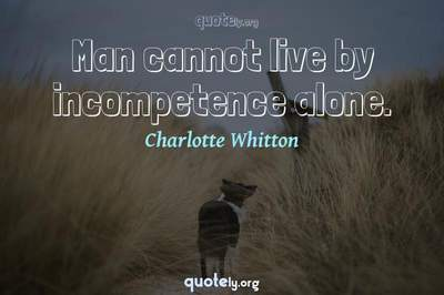Photo Quote of Man cannot live by incompetence alone.