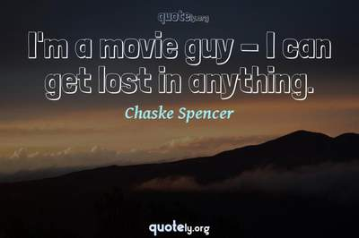 Photo Quote of I'm a movie guy - I can get lost in anything.
