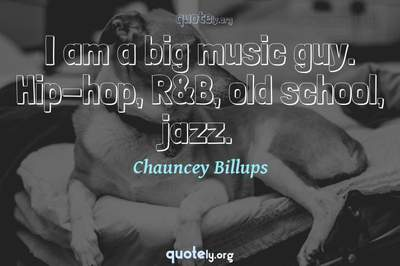 Photo Quote of I am a big music guy. Hip-hop, R&B, old school, jazz.