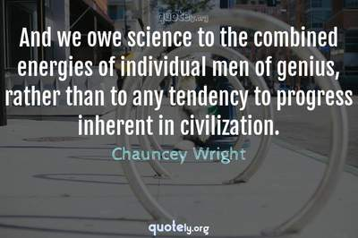Photo Quote of And we owe science to the combined energies of individual men of genius, rather than to any tendency to progress inherent in civilization.