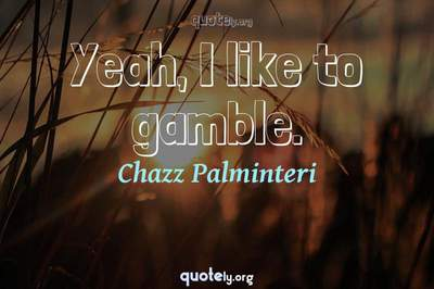 Photo Quote of Yeah, I like to gamble.