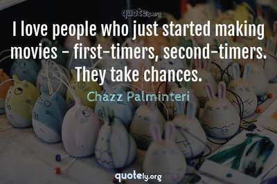 Photo Quote of I love people who just started making movies - first-timers, second-timers. They take chances.