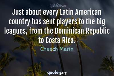Photo Quote of Just about every Latin American country has sent players to the big leagues, from the Dominican Republic to Costa Rica.