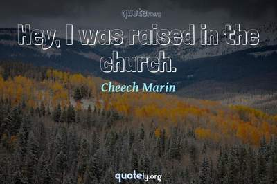 Photo Quote of Hey, I was raised in the church.