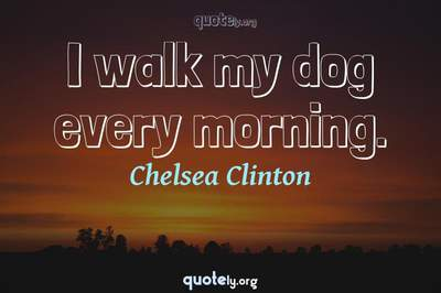 Photo Quote of I walk my dog every morning.