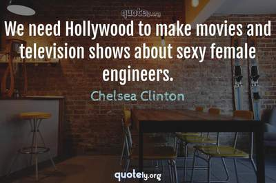 Photo Quote of We need Hollywood to make movies and television shows about sexy female engineers.