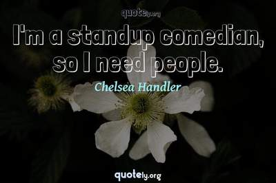 Photo Quote of I'm a standup comedian, so I need people.