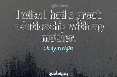 Photo Quote of I wish I had a great relationship with my mother.