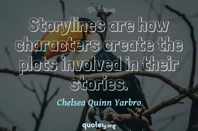 Photo Quote of Storylines are how characters create the plots involved in their stories.