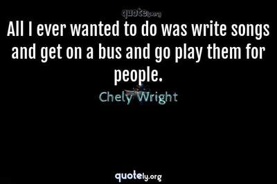 Photo Quote of All I ever wanted to do was write songs and get on a bus and go play them for people.