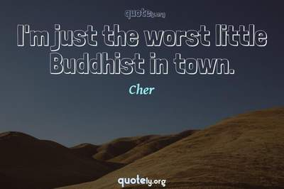 Photo Quote of I'm just the worst little Buddhist in town.