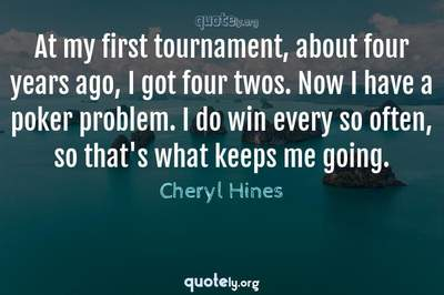 Photo Quote of At my first tournament, about four years ago, I got four twos. Now I have a poker problem. I do win every so often, so that's what keeps me going.