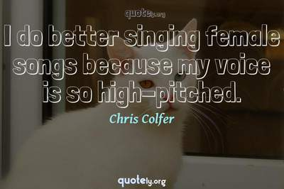 Photo Quote of I do better singing female songs because my voice is so high-pitched.