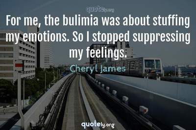 Photo Quote of For me, the bulimia was about stuffing my emotions. So I stopped suppressing my feelings.