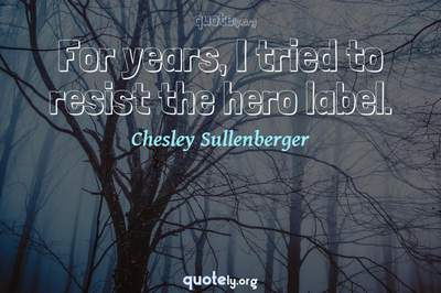 Photo Quote of For years, I tried to resist the hero label.