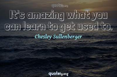 Photo Quote of It's amazing what you can learn to get used to.