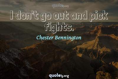 Photo Quote of I don't go out and pick fights.