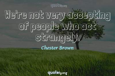 Photo Quote of We're not very accepting of people who act strangely.