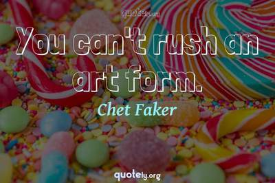 Photo Quote of You can't rush an art form.