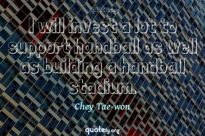 Photo Quote of I will invest a lot to support handball as well as building a handball stadium.
