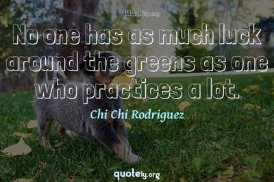Photo Quote of No one has as much luck around the greens as one who practices a lot.