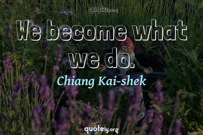 Photo Quote of We become what we do.