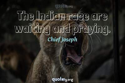 Photo Quote of The Indian race are waiting and praying.