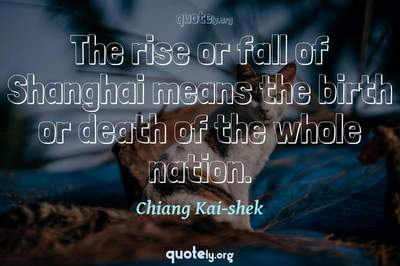 Photo Quote of The rise or fall of Shanghai means the birth or death of the whole nation.