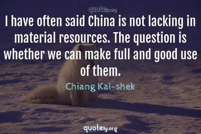 Photo Quote of I have often said China is not lacking in material resources. The question is whether we can make full and good use of them.
