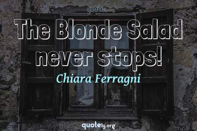 Photo Quote of The Blonde Salad never stops!