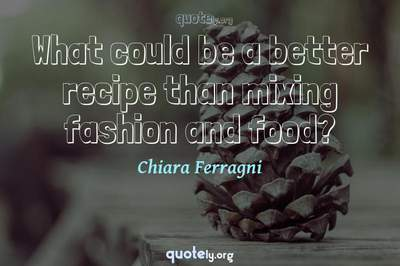 Photo Quote of What could be a better recipe than mixing fashion and food?