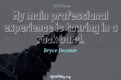 Photo Quote of My main professional experience is touring in a rock band.