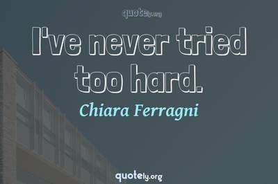 Photo Quote of I've never tried too hard.