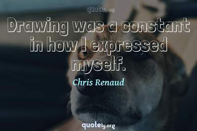 Photo Quote of Drawing was a constant in how I expressed myself.