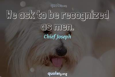 Photo Quote of We ask to be recognized as men.