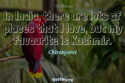 Photo Quote of In India, there are lots of places that I love, but my favourite is Kashmir.