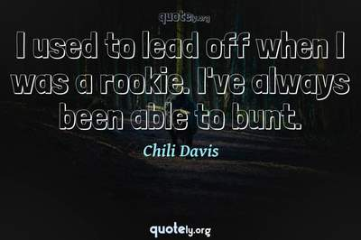 Photo Quote of I used to lead off when I was a rookie. I've always been able to bunt.