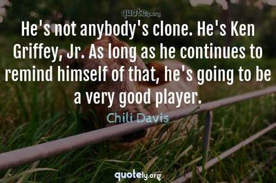 Photo Quote of He's not anybody's clone. He's Ken Griffey, Jr. As long as he continues to remind himself of that, he's going to be a very good player.