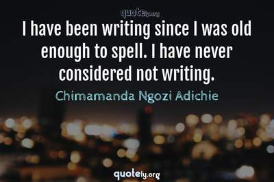 Photo Quote of I have been writing since I was old enough to spell. I have never considered not writing.