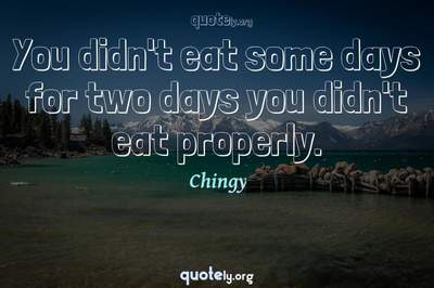 Photo Quote of You didn't eat some days for two days you didn't eat properly.