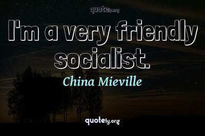 Photo Quote of I'm a very friendly socialist.