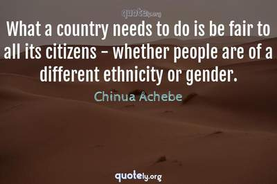 Photo Quote of What a country needs to do is be fair to all its citizens - whether people are of a different ethnicity or gender.