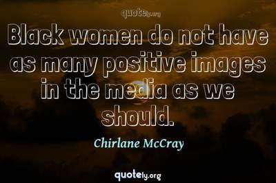 Photo Quote of Black women do not have as many positive images in the media as we should.