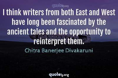 Photo Quote of I think writers from both East and West have long been fascinated by the ancient tales and the opportunity to reinterpret them.