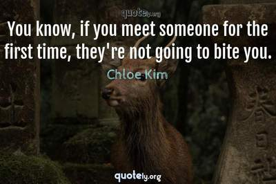 Photo Quote of You know, if you meet someone for the first time, they're not going to bite you.