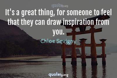 Photo Quote of It's a great thing, for someone to feel that they can draw inspiration from you.