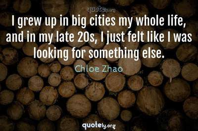 Photo Quote of I grew up in big cities my whole life, and in my late 20s, I just felt like I was looking for something else.
