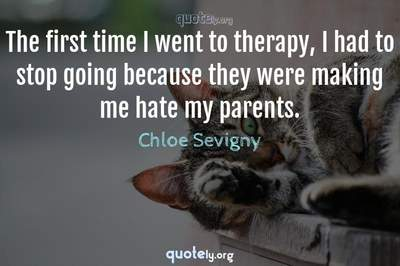Photo Quote of The first time I went to therapy, I had to stop going because they were making me hate my parents.