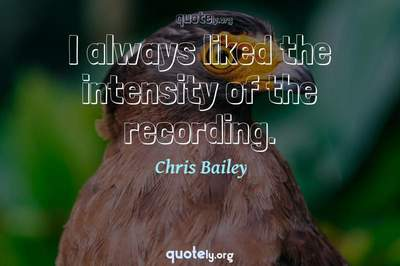 Photo Quote of I always liked the intensity of the recording.