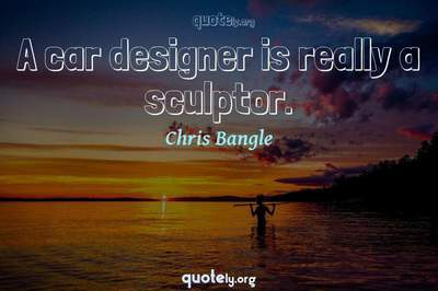 Photo Quote of A car designer is really a sculptor.
